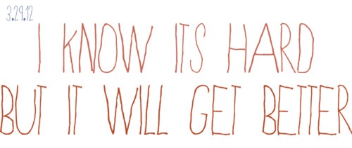 i-know-its-hard-but-it-will-get-better
